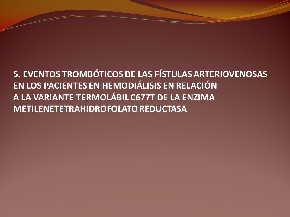 5. EVENTOS TROMBÓTICOS DE LAS FÍSTULAS ARTERIOVENOSAS EN LOS PACIENTES EN HEMODIÁLISIS EN RELACIÓN A LA VARIANTE TERMOLÁBIL C677T DE LA ENZIMA METILEN