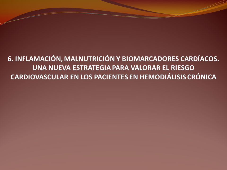 6. INFLAMACIÓN, MALNUTRICIÓN Y BIOMARCADORES CARDÍACOS. UNA NUEVA ESTRATEGIA PARA VALORAR EL RIESGO CARDIOVASCULAR EN LOS PACIENTES EN HEMODIÁLISIS CR