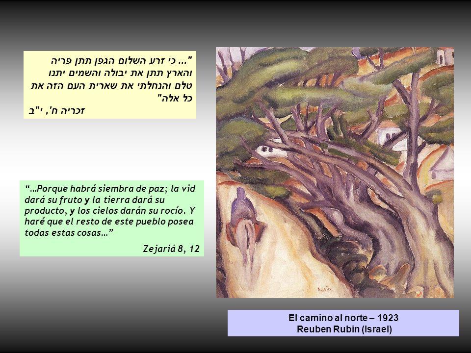 El camino al norte – 1923 Reuben Rubin (Israel) …Porque habrá siembra de paz; la vid dará su fruto y la tierra dará su producto, y los cielos darán su