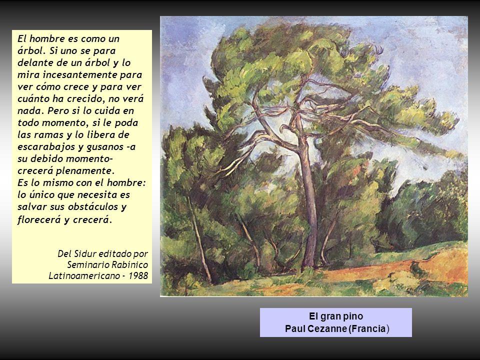 El gran pino Paul Cezanne (Francia ) El hombre es como un árbol. Si uno se para delante de un árbol y lo mira incesantemente para ver cómo crece y par
