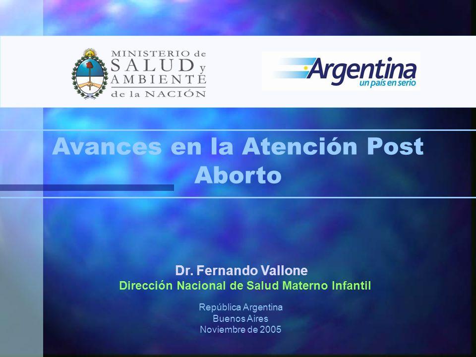 Dr. Fernando Vallone Dirección Nacional de Salud Materno Infantil República Argentina Buenos Aires Noviembre de 2005 Avances en la Atención Post Abort