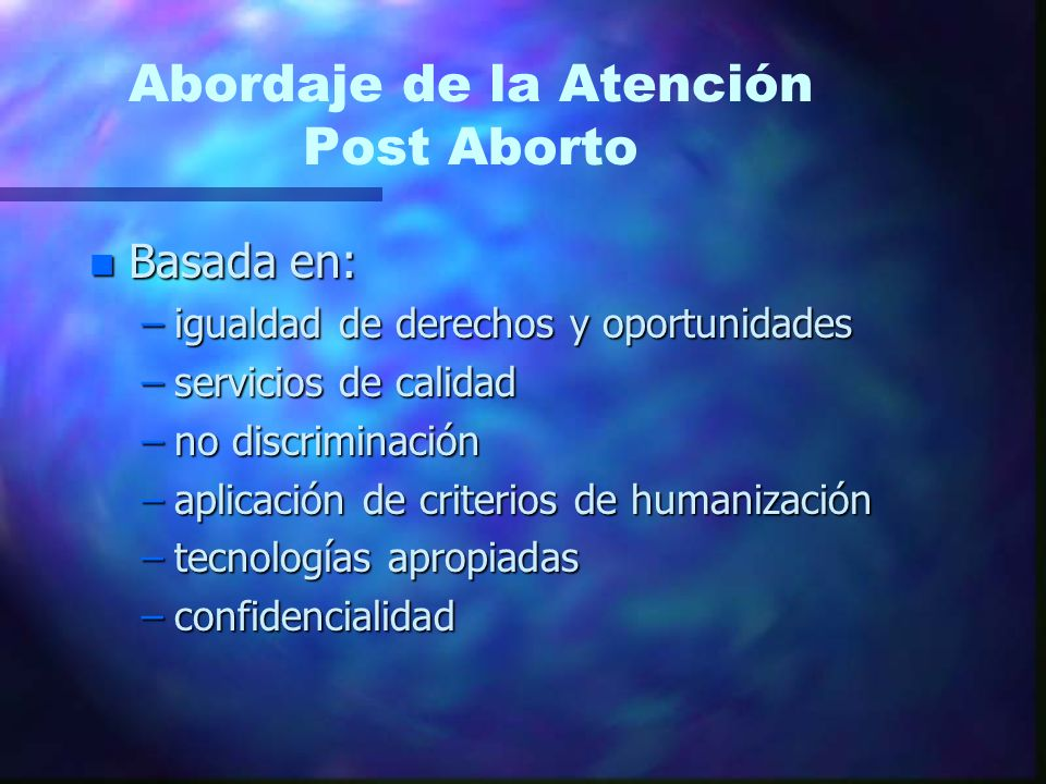 Abordaje de la Atención Post Aborto n Basada en: –igualdad de derechos y oportunidades –servicios de calidad –no discriminación –aplicación de criterios de humanización –tecnologías apropiadas –confidencialidad