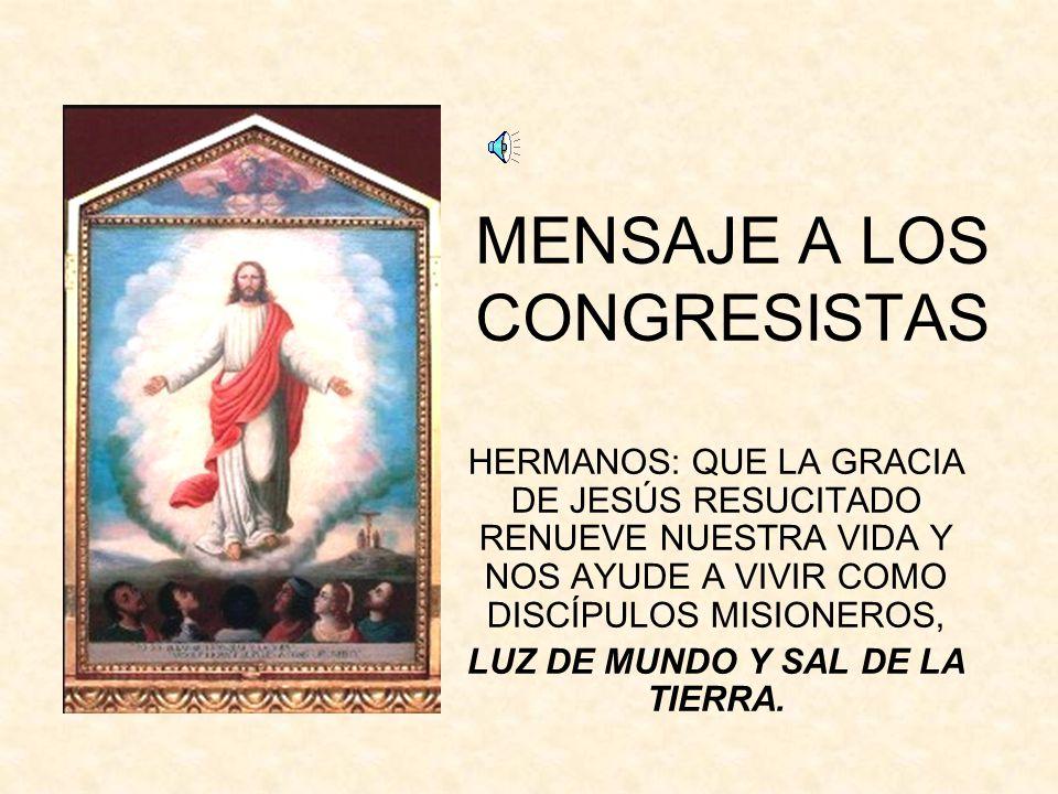 MENSAJE A LOS CONGRESISTAS HERMANOS: QUE LA GRACIA DE JESÚS RESUCITADO RENUEVE NUESTRA VIDA Y NOS AYUDE A VIVIR COMO DISCÍPULOS MISIONEROS, LUZ DE MUNDO Y SAL DE LA TIERRA.