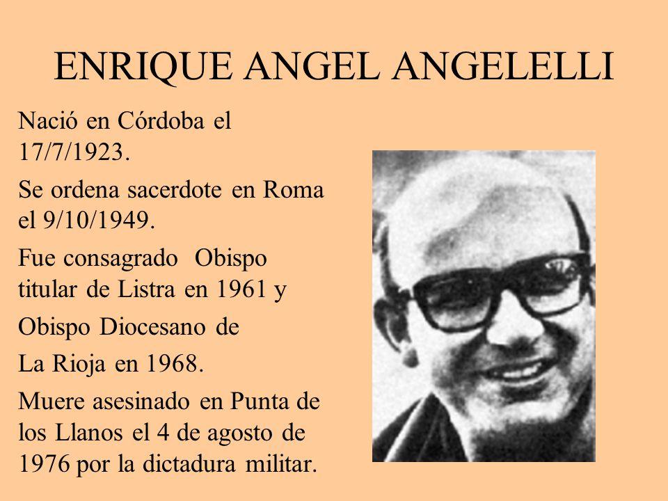 ENRIQUE ANGEL ANGELELLI Nació en Córdoba el 17/7/1923. Se ordena sacerdote en Roma el 9/10/1949. Fue consagrado Obispo titular de Listra en 1961 y Obi