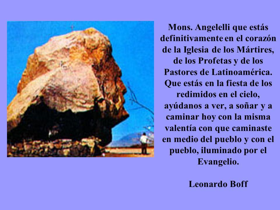 Mons. Angelelli que estás definitivamente en el corazón de la Iglesia de los Mártires, de los Profetas y de los Pastores de Latinoamérica. Que estás e