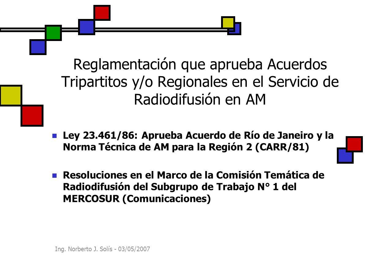 Ing. Norberto J. Solís - 03/05/2007 Reglamentación que aprueba Acuerdos Tripartitos y/o Regionales en el Servicio de Radiodifusión en AM Ley 23.461/86
