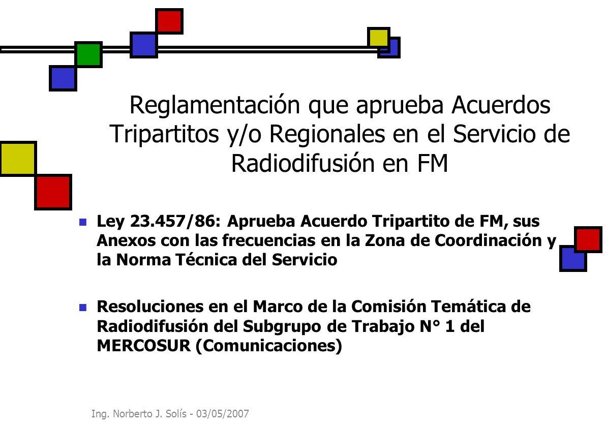 Ing. Norberto J. Solís - 03/05/2007 Reglamentación que aprueba Acuerdos Tripartitos y/o Regionales en el Servicio de Radiodifusión en FM Ley 23.457/86