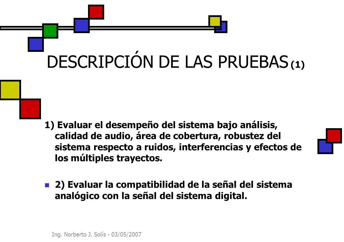 Ing. Norberto J. Solís - 03/05/2007 DESCRIPCIÓN DE LAS PRUEBAS (1) 1) Evaluar el desempeño del sistema bajo análisis, calidad de audio, área de cobert