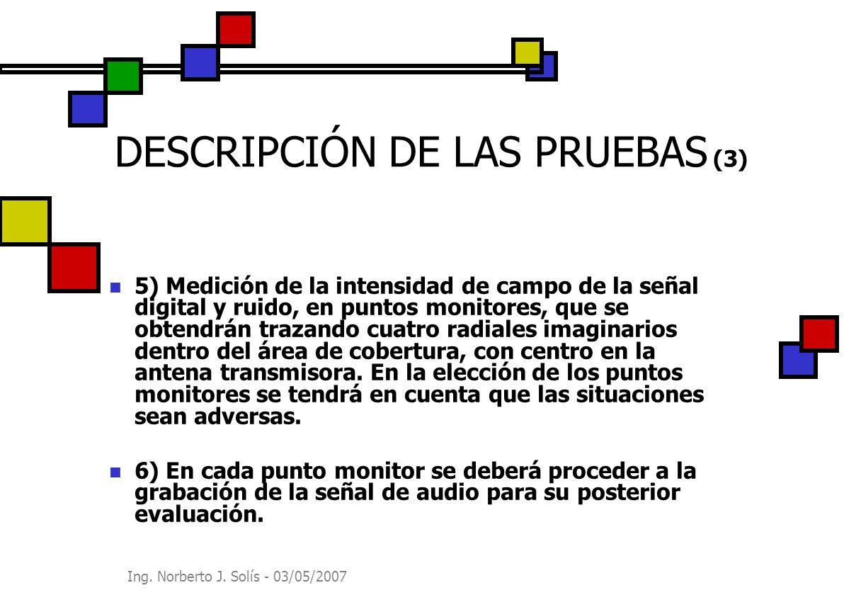Ing. Norberto J. Solís - 03/05/2007 DESCRIPCIÓN DE LAS PRUEBAS (3) 5) Medición de la intensidad de campo de la señal digital y ruido, en puntos monito