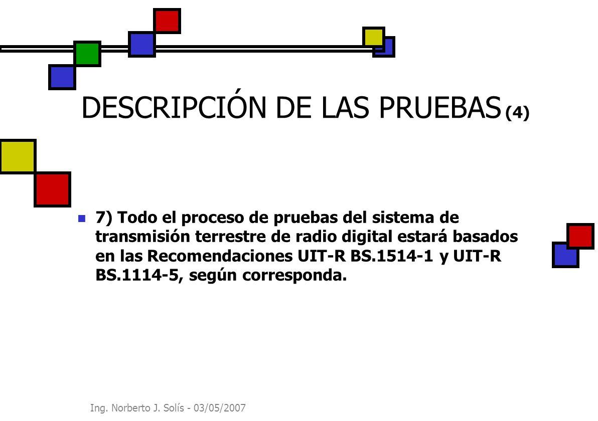 Ing. Norberto J. Solís - 03/05/2007 DESCRIPCIÓN DE LAS PRUEBAS (4) 7) Todo el proceso de pruebas del sistema de transmisión terrestre de radio digital