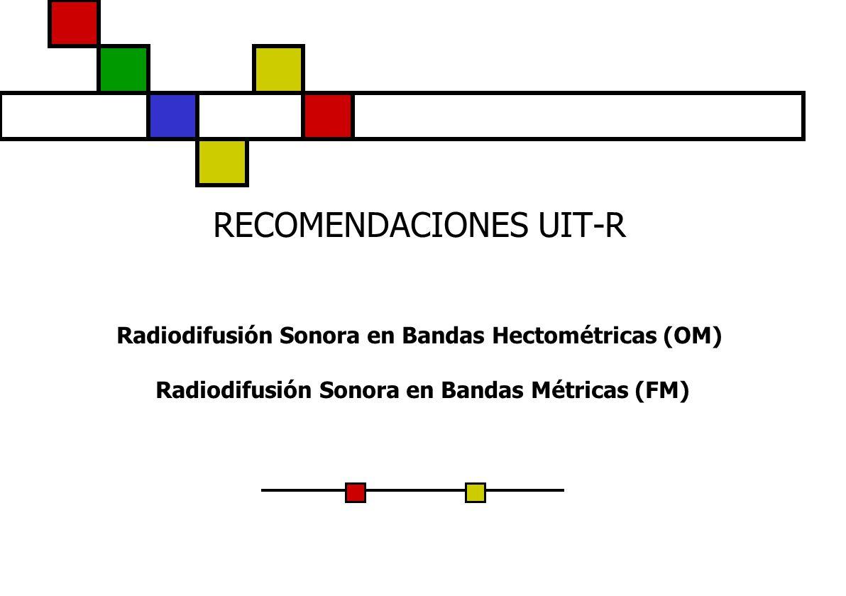 RECOMENDACIONES UIT-R Radiodifusión Sonora en Bandas Hectométricas (OM) Radiodifusión Sonora en Bandas Métricas (FM)