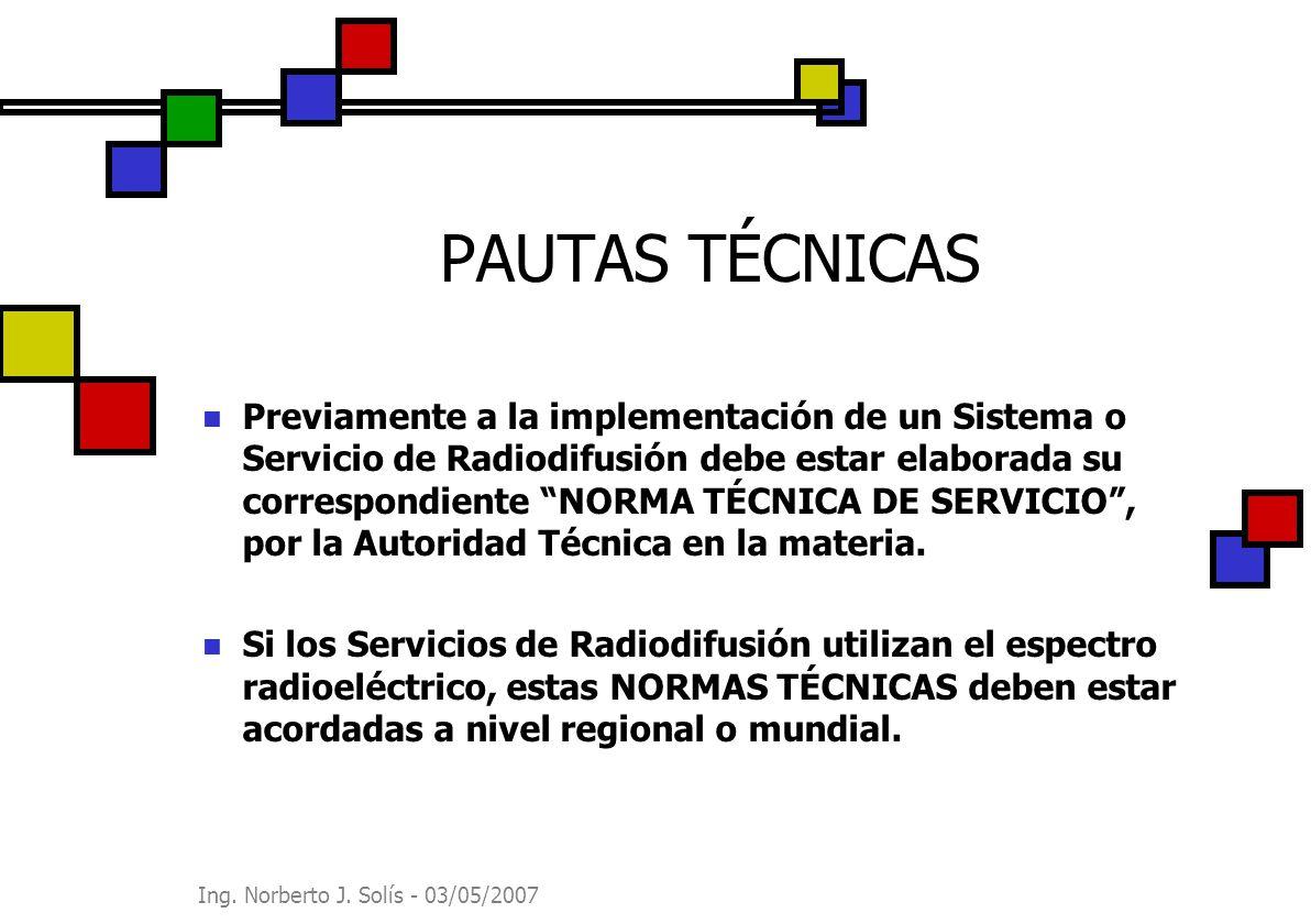 Ing. Norberto J. Solís - 03/05/2007 PAUTAS TÉCNICAS Previamente a la implementación de un Sistema o Servicio de Radiodifusión debe estar elaborada su