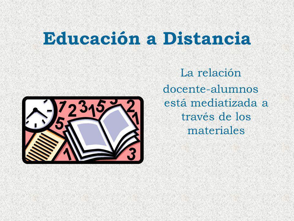 Educación a Distancia La relación docente-alumnos está mediatizada a través de los materiales