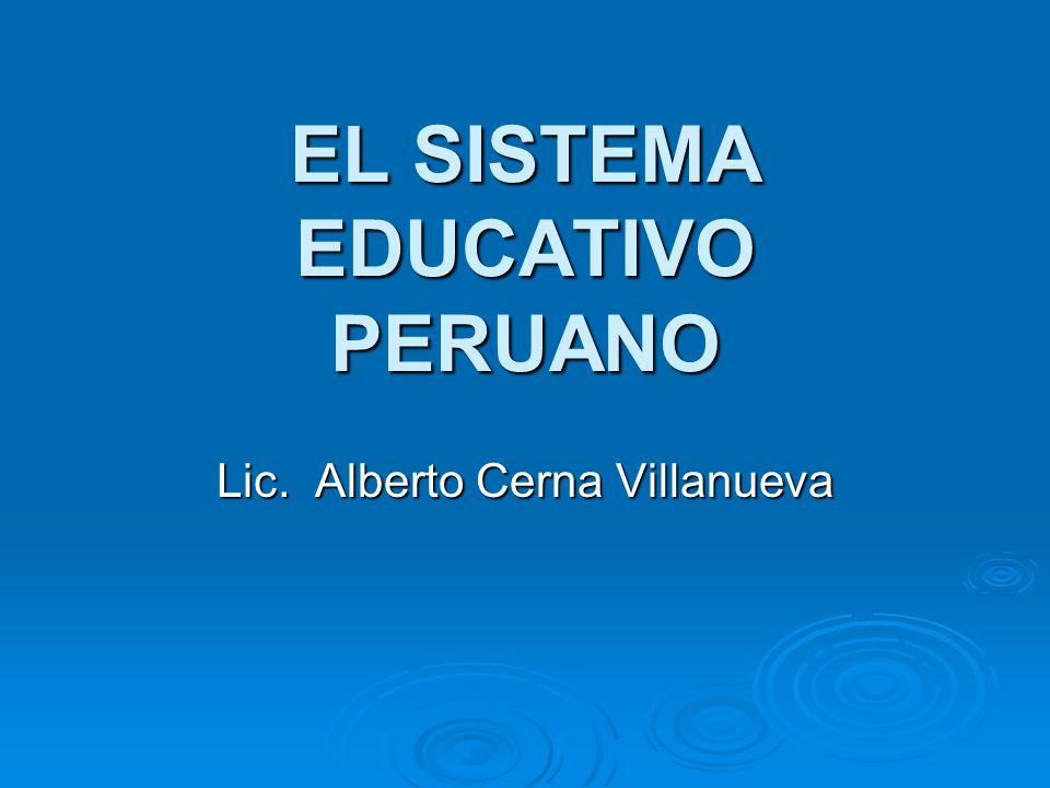 EL SISTEMA EDUCATIVO PERUANO Lic. Alberto Cerna Villanueva
