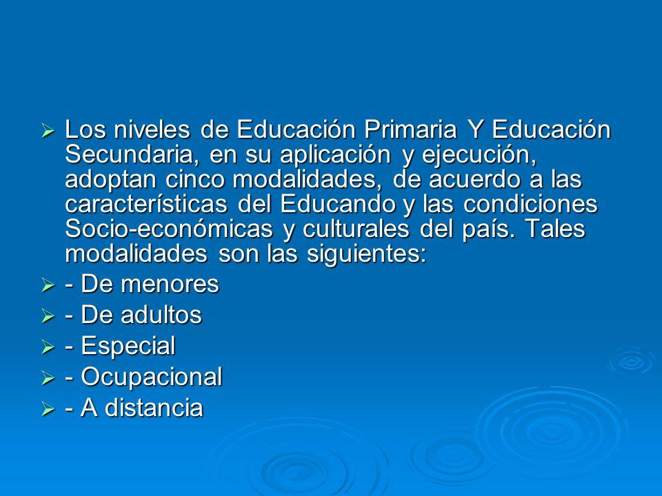Los niveles de Educación Primaria Y Educación Secundaria, en su aplicación y ejecución, adoptan cinco modalidades, de acuerdo a las características del Educando y las condiciones Socio-económicas y culturales del país.