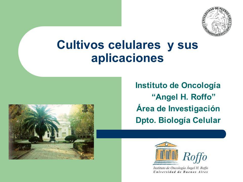 Cultivos celulares y sus aplicaciones Instituto de Oncología Angel H. Roffo Área de Investigación Dpto. Biología Celular