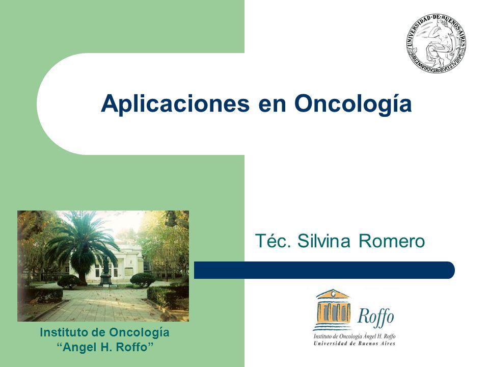 Aplicaciones en Oncología Téc. Silvina Romero Instituto de Oncología Angel H. Roffo