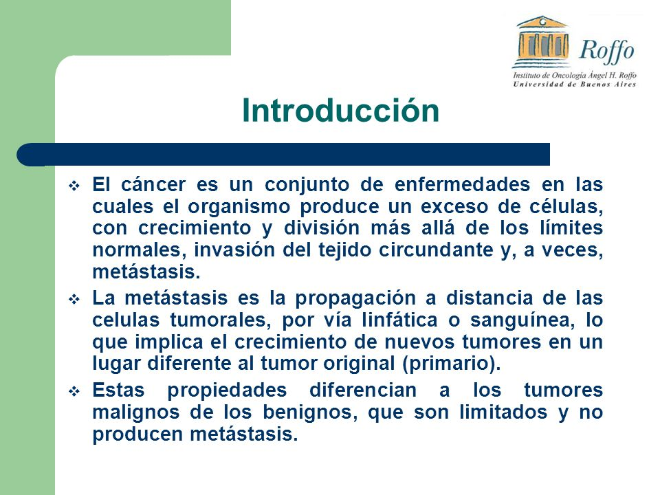 Introducción El cáncer es un conjunto de enfermedades en las cuales el organismo produce un exceso de células, con crecimiento y división más allá de los límites normales, invasión del tejido circundante y, a veces, metástasis.