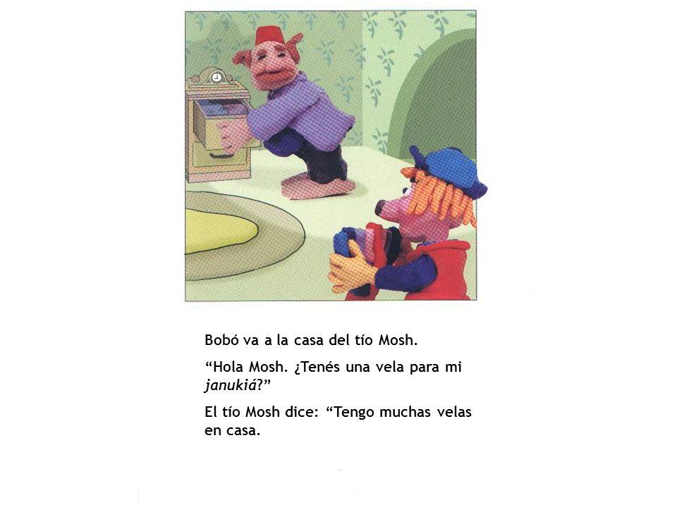 Bobó va a la casa del tío Mosh. Hola Mosh. ¿Tenés una vela para mi janukiá? El tío Mosh dice: Tengo muchas velas en casa.