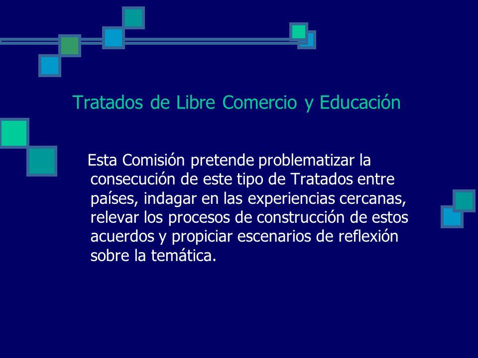 Tratados de Libre Comercio y Educación Esta Comisión pretende problematizar la consecución de este tipo de Tratados entre países, indagar en las experiencias cercanas, relevar los procesos de construcción de estos acuerdos y propiciar escenarios de reflexión sobre la temática.