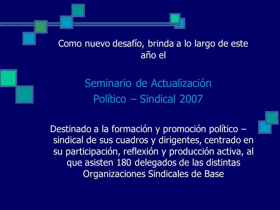 Como nuevo desafío, brinda a lo largo de este año el Seminario de Actualización Político – Sindical 2007 Destinado a la formación y promoción político – sindical de sus cuadros y dirigentes, centrado en su participación, reflexión y producción activa, al que asisten 180 delegados de las distintas Organizaciones Sindicales de Base