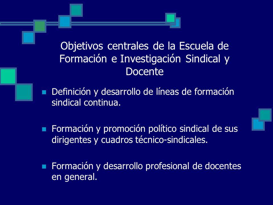 Objetivos centrales de la Escuela de Formación e Investigación Sindical y Docente Definición y desarrollo de líneas de formación sindical continua.