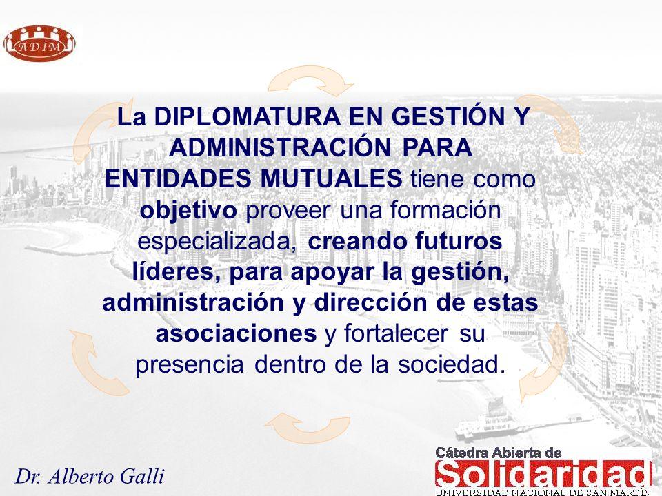 Dr. Alberto Galli La DIPLOMATURA EN GESTIÓN Y ADMINISTRACIÓN PARA ENTIDADES MUTUALES tiene como objetivo proveer una formación especializada, creando
