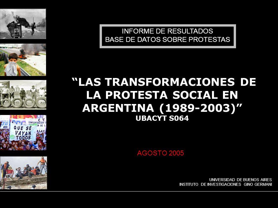 UNIVERSIDAD DE BUENOS AIRES INSTITUTO DE INVESTIGACIONES GINO GERMANI Las transformaciones de la protesta social en Argentina (1989-2003) LAS TRANSFORMACIONES DE LA PROTESTA SOCIAL EN ARGENTINA (1989-2003) UBACYT S064 INFORME DE RESULTADOS BASE DE DATOS SOBRE PROTESTAS UNIVERSIDAD DE BUENOS AIRES INSTITUTO DE INVESTIGACIONES GINO GERMANI AGOSTO 2005