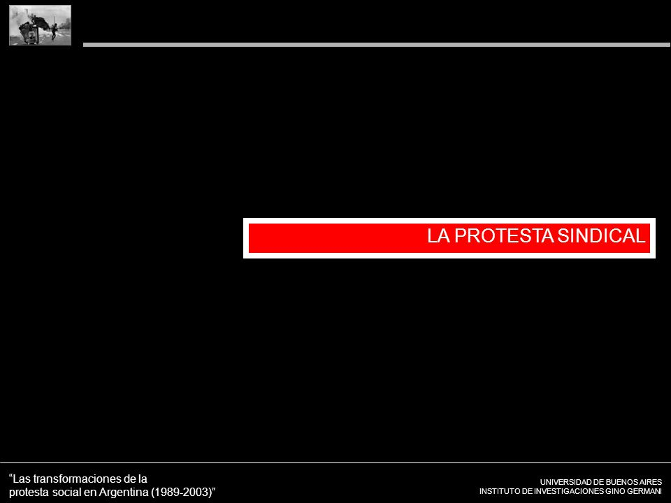 UNIVERSIDAD DE BUENOS AIRES INSTITUTO DE INVESTIGACIONES GINO GERMANI Las transformaciones de la protesta social en Argentina (1989-2003) LA PROTESTA SINDICAL