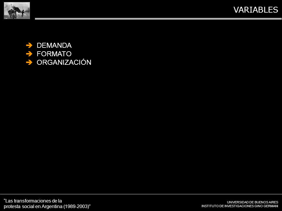 UNIVERSIDAD DE BUENOS AIRES INSTITUTO DE INVESTIGACIONES GINO GERMANI Las transformaciones de la protesta social en Argentina (1989-2003) VARIABLES DEMANDA FORMATO ORGANIZACIÓN