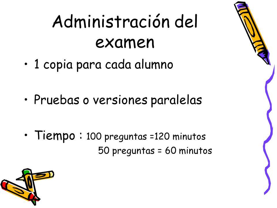 Administración del examen 1 copia para cada alumno Pruebas o versiones paralelas Tiempo : 100 preguntas =120 minutos 50 preguntas = 60 minutos