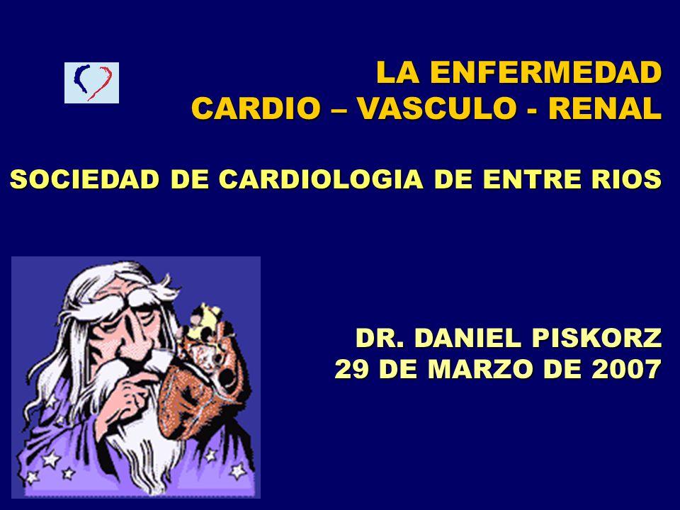 LA ENFERMEDAD CARDIO – VASCULO - RENAL SOCIEDAD DE CARDIOLOGIA DE ENTRE RIOS DR. DANIEL PISKORZ 29 DE MARZO DE 2007