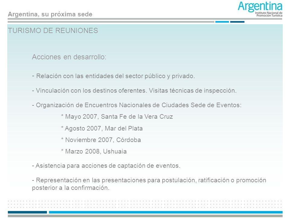 Argentina, su próxima sede TURISMO DE REUNIONES Acciones en desarrollo: - Relación con las entidades del sector público y privado. - Asistencia para a