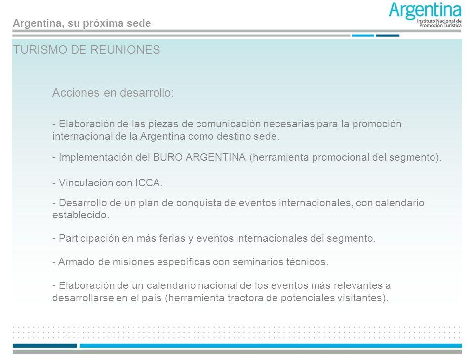 Argentina, su próxima sede TURISMO DE REUNIONES Acciones en desarrollo: - Elaboración de las piezas de comunicación necesarias para la promoción inter