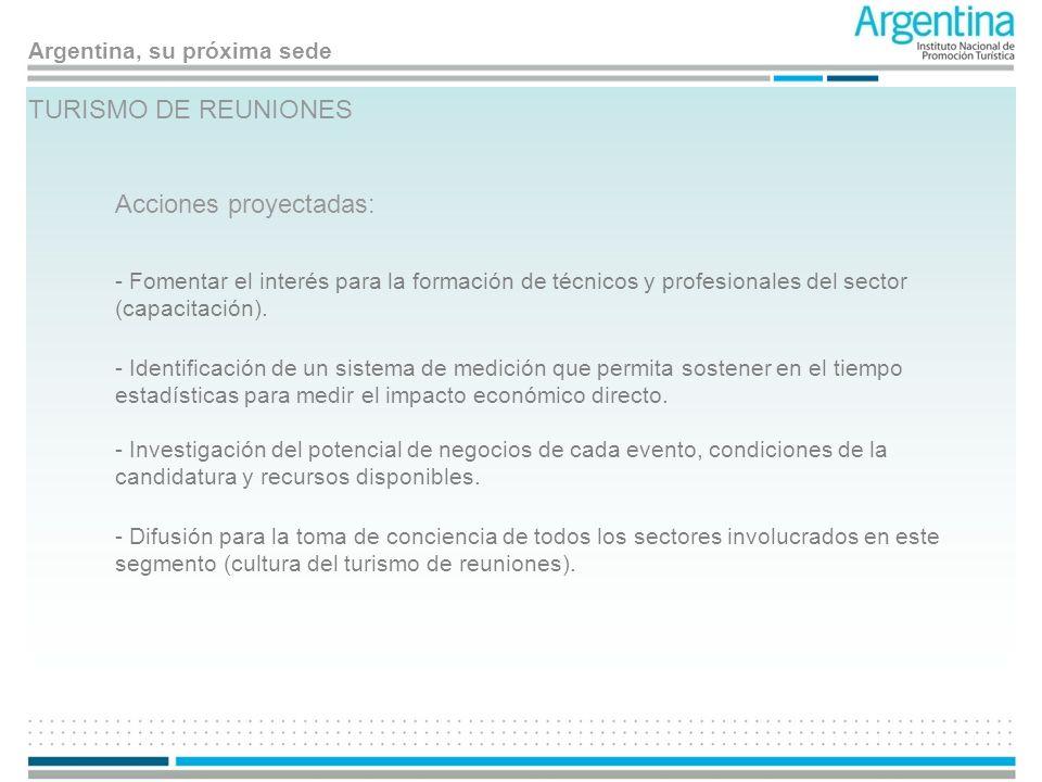 Argentina, su próxima sede TURISMO DE REUNIONES Acciones proyectadas: - Fomentar el interés para la formación de técnicos y profesionales del sector (