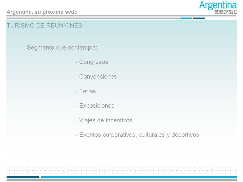 Argentina, su próxima sede TURISMO DE REUNIONES Segmento que contempla: - Congresos - Convenciones - Ferias - Exposiciones - Viajes de incentivos - Ev