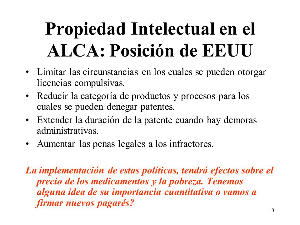 13 Propiedad Intelectual en el ALCA: Posición de EEUU Limitar las circunstancias en los cuales se pueden otorgar licencias compulsivas.