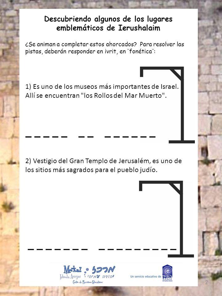 Descubriendo algunos de los lugares emblemáticos de Ierushalaim ¿Se animan a completar estos ahorcados? Para resolver las pistas, deberán responder en