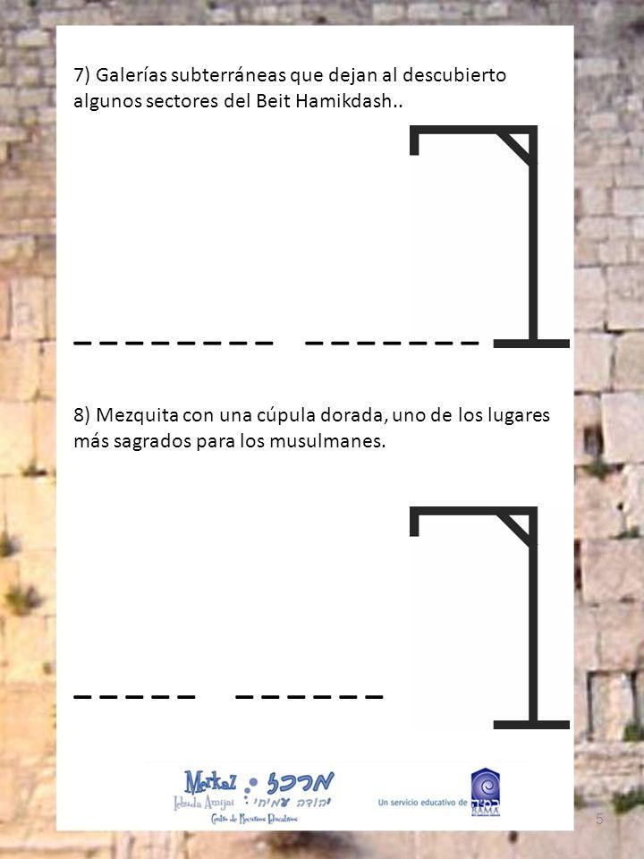 5 7) Galerías subterráneas que dejan al descubierto algunos sectores del Beit Hamikdash.. _ _ _ _ _ _ _ _ _ _ _ _ _ _ _ 8) Mezquita con una cúpula dor