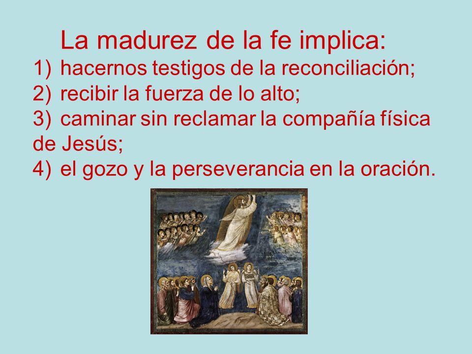 La madurez de la fe implica: 1)hacernos testigos de la reconciliación; 2)recibir la fuerza de lo alto; 3)caminar sin reclamar la compañía física de Je