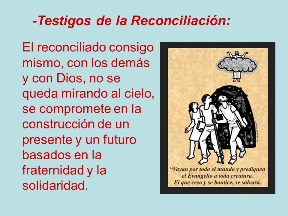 -Testigos de la Reconciliación: El reconciliado consigo mismo, con los demás y con Dios, no se queda mirando al cielo, se compromete en la construcció