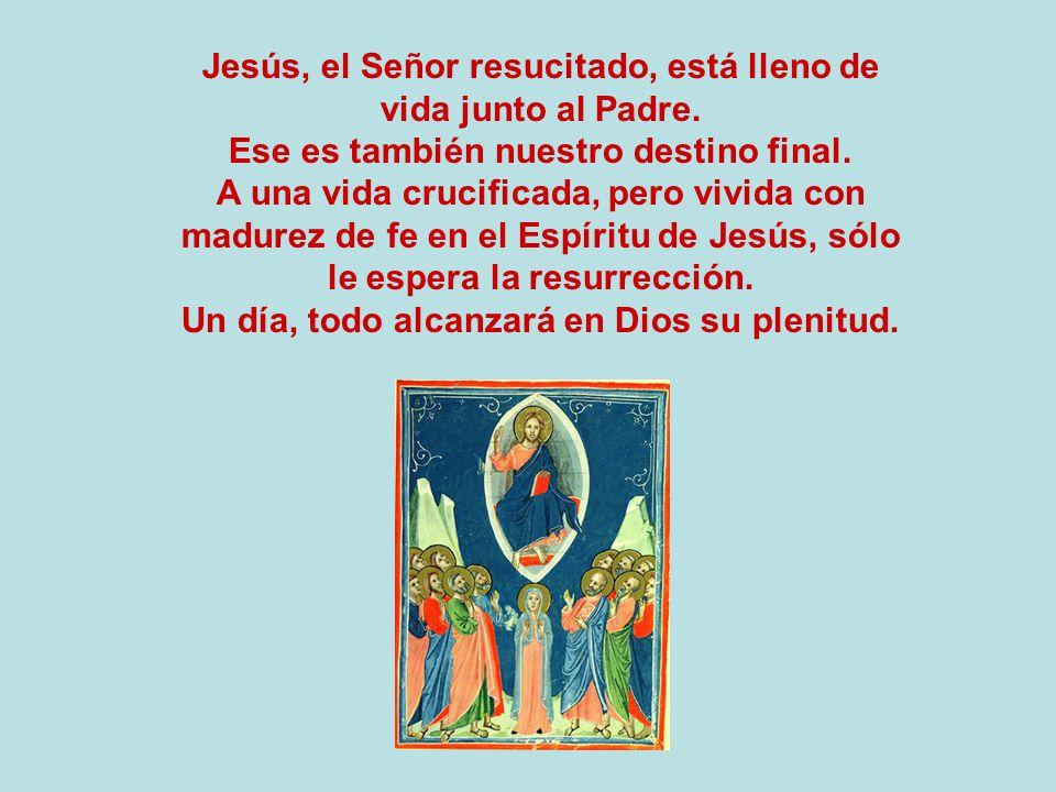 Jesús, el Señor resucitado, está lleno de vida junto al Padre. Ese es también nuestro destino final. A una vida crucificada, pero vivida con madurez d