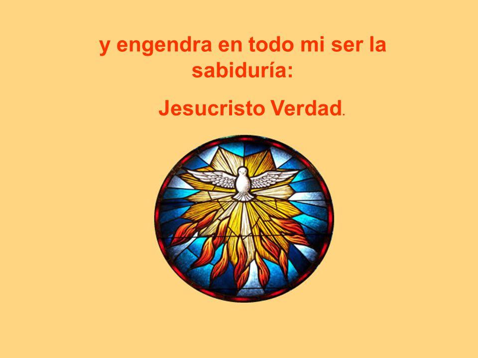 y engendra en todo mi ser la sabiduría: Jesucristo Verdad.