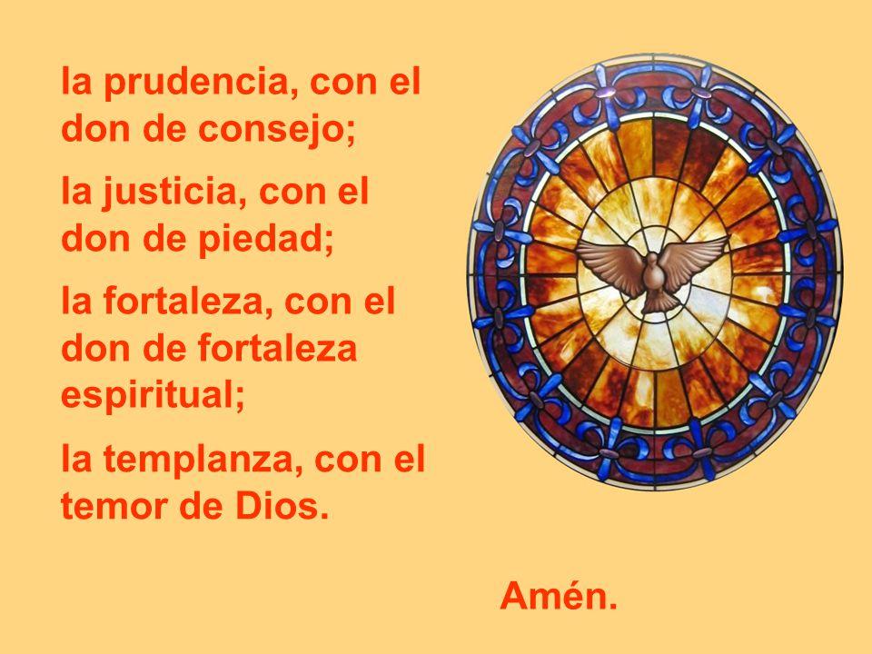la prudencia, con el don de consejo; la justicia, con el don de piedad; la fortaleza, con el don de fortaleza espiritual; la templanza, con el temor d
