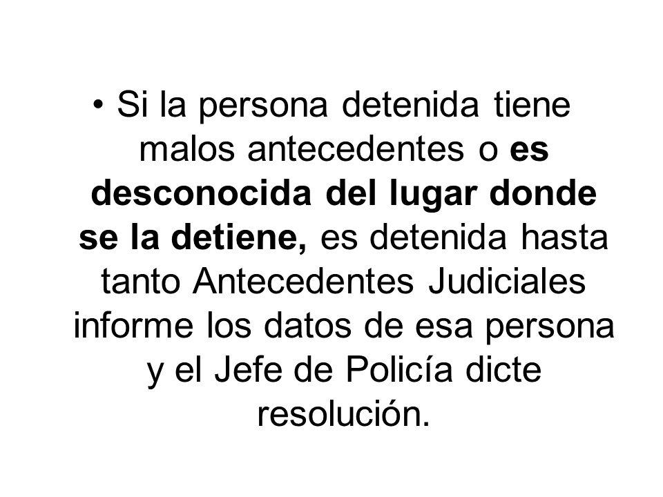 En cambio, si la persona detenida no tiene malos antecedentes y se domicilia en la localidad en donde es detenida, igual queda detenida pero sólo hasta la resolución del Jefe de Policía.
