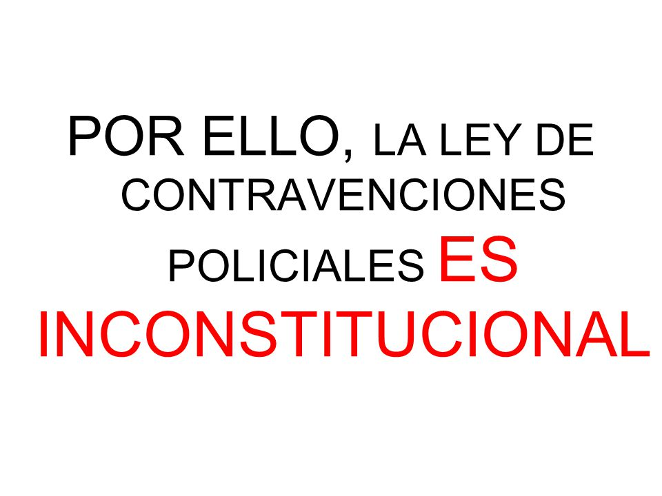 POR ELLO, LA LEY DE CONTRAVENCIONES POLICIALES ES INCONSTITUCIONAL