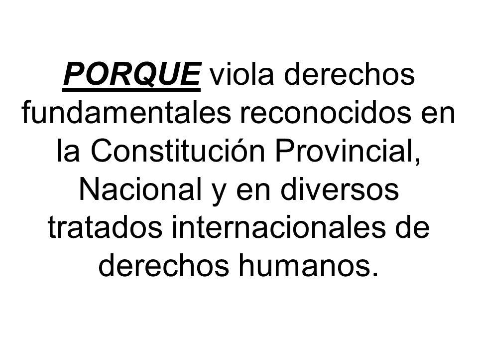 PORQUE viola derechos fundamentales reconocidos en la Constitución Provincial, Nacional y en diversos tratados internacionales de derechos humanos.
