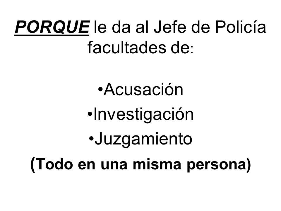 PORQUE le da al Jefe de Policía facultades de : Acusación Investigación Juzgamiento ( Todo en una misma persona)