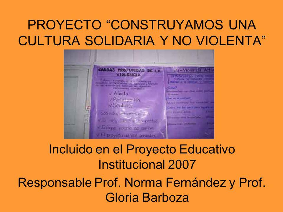 PROYECTO CONSTRUYAMOS UNA CULTURA SOLIDARIA Y NO VIOLENTA Incluido en el Proyecto Educativo Institucional 2007 Responsable Prof. Norma Fernández y Pro