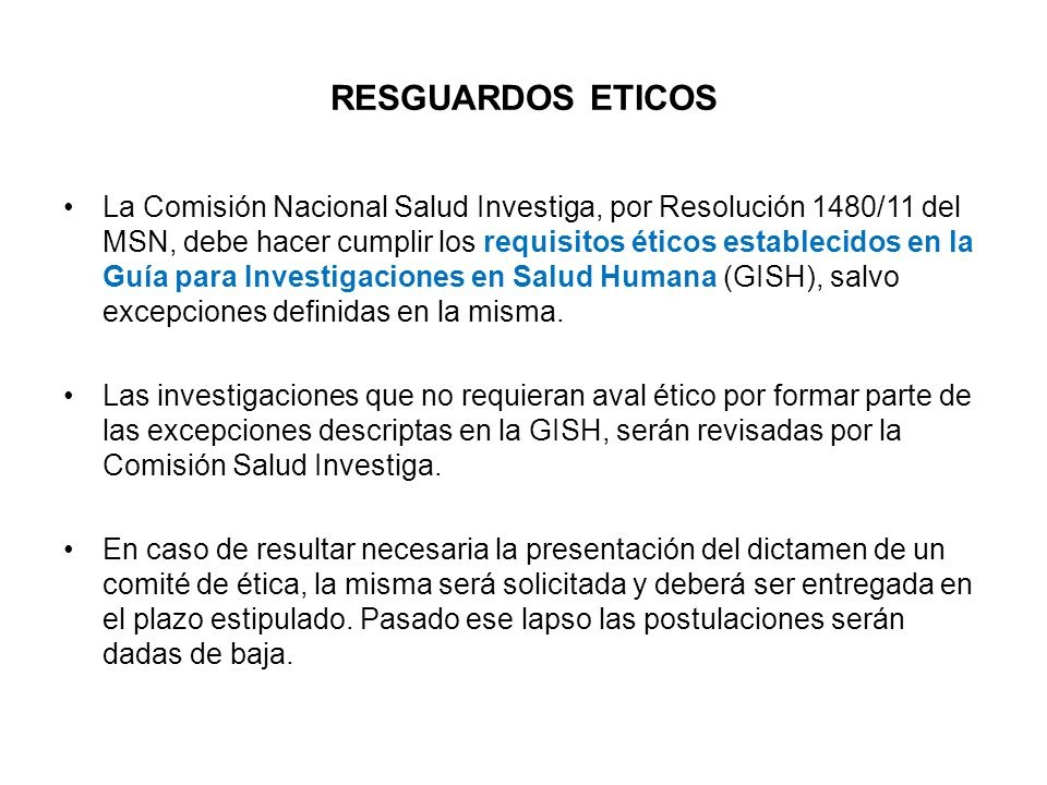 RESGUARDOS ETICOS La Comisión Nacional Salud Investiga, por Resolución 1480/11 del MSN, debe hacer cumplir los requisitos éticos establecidos en la Guía para Investigaciones en Salud Humana (GISH), salvo excepciones definidas en la misma.